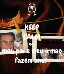 Poster: KEEP CALM que  meu pai e meu irmao fazem anos