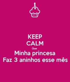 Poster: KEEP CALM Que  Minha princesa Faz 3 aninhos esse mês