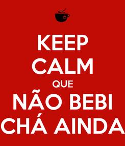 Poster: KEEP CALM QUE NÃO BEBI CHÁ AINDA