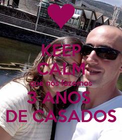 Poster: KEEP CALM que nós fazemos 3 ANOS  DE CASADOS