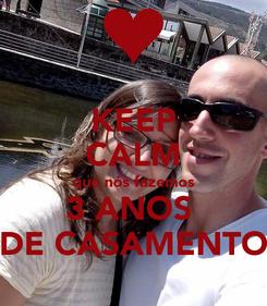 Poster: KEEP CALM que nós fazemos 3 ANOS  DE CASAMENTO