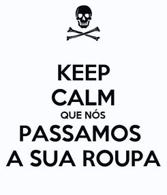 Poster: KEEP CALM QUE NÓS PASSAMOS  A SUA ROUPA
