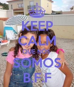Poster: KEEP CALM QUE NÓS  SOMOS B.F.F