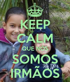 Poster: KEEP CALM QUE NÓS SOMOS IRMÃOS