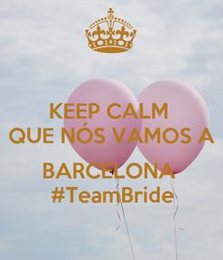 Poster: KEEP CALM  QUE NÓS VAMOS A  BARCELONA  #TeamBride