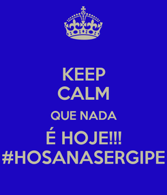 Poster: KEEP CALM QUE NADA É HOJE!!! #HOSANASERGIPE