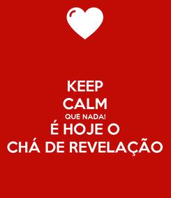 Poster: KEEP CALM QUE NADA! É HOJE O CHÁ DE REVELAÇÃO