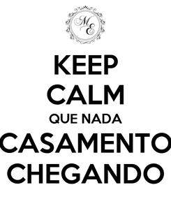 Poster: KEEP CALM QUE NADA CASAMENTO CHEGANDO