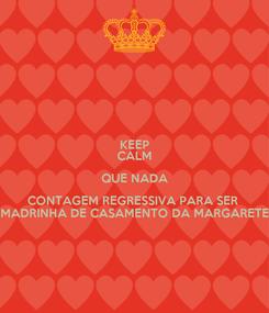 Poster: KEEP CALM QUE NADA CONTAGEM REGRESSIVA PARA SER  MADRINHA DE CASAMENTO DA MARGARETE