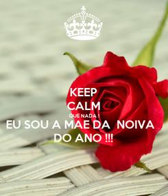 Poster: KEEP CALM QUE NADA ! EU SOU A MAE DA  NOIVA  DO ANO !!!