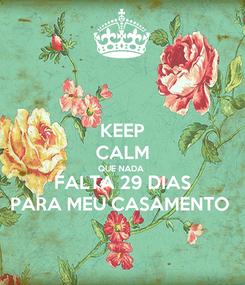 Poster: KEEP CALM QUE NADA  FALTA 29 DIAS PARA MEU CASAMENTO