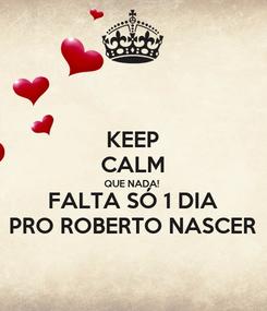 Poster: KEEP CALM QUE NADA! FALTA SÓ 1 DIA PRO ROBERTO NASCER