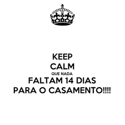 Poster: KEEP CALM QUE NADA  FALTAM 14 DIAS PARA O CASAMENTO!!!!
