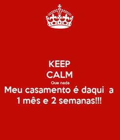 Poster: KEEP CALM Que nada Meu casamento é daqui  a 1 mês e 2 semanas!!!