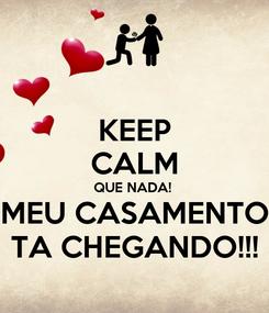 Poster: KEEP CALM QUE NADA!  MEU CASAMENTO TA CHEGANDO!!!