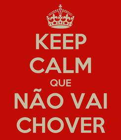 Poster: KEEP CALM QUE NÃO VAI CHOVER