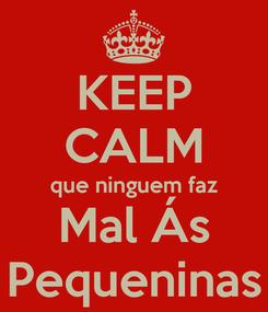 Poster: KEEP CALM que ninguem faz Mal Ás Pequeninas