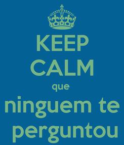 Poster: KEEP CALM que  ninguem te  perguntou