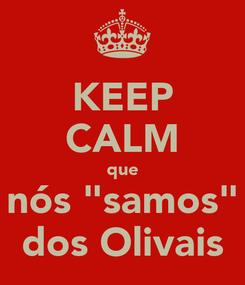 """Poster: KEEP CALM que nós """"samos"""" dos Olivais"""