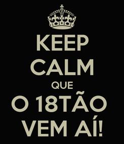 Poster: KEEP CALM QUE O 18TÃO  VEM AÍ!