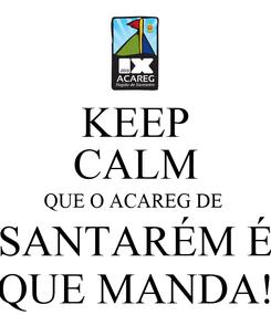 Poster: KEEP CALM QUE O ACAREG DE  SANTARÉM É QUE MANDA!