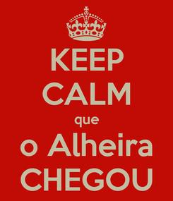 Poster: KEEP CALM que o Alheira CHEGOU