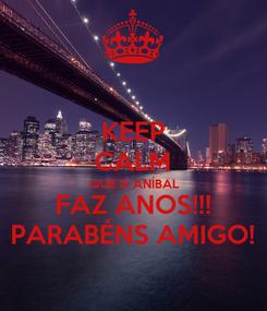 Poster: KEEP CALM QUE O ANÍBAL FAZ ANOS!!! PARABÉNS AMIGO!