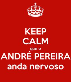 Poster: KEEP CALM que o ANDRÉ PEREIRA anda nervoso