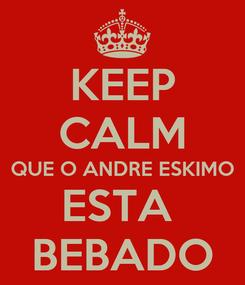 Poster: KEEP CALM QUE O ANDRE ESKIMO ESTA  BEBADO
