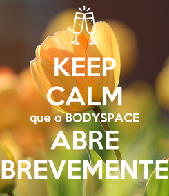 Poster: KEEP CALM que o BODYSPACE ABRE BREVEMENTE