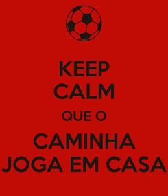 Poster: KEEP CALM QUE O CAMINHA JOGA EM CASA
