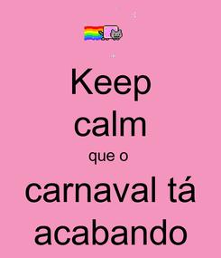 Poster: Keep calm que o  carnaval tá acabando