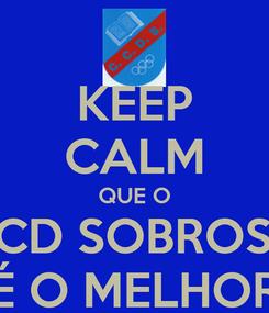 Poster: KEEP CALM QUE O CCD SOBROSA É O MELHOR