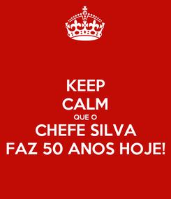 Poster: KEEP CALM QUE O CHEFE SILVA FAZ 50 ANOS HOJE!