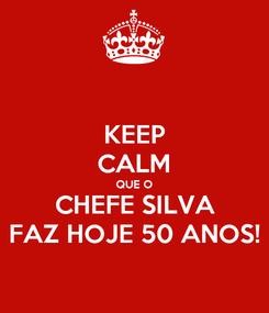 Poster: KEEP CALM QUE O CHEFE SILVA FAZ HOJE 50 ANOS!