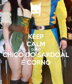 Poster: KEEP CALM QUE O CHICO DO SARDOAL É CORNO