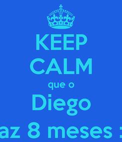 Poster: KEEP CALM que o Diego faz 8 meses :)