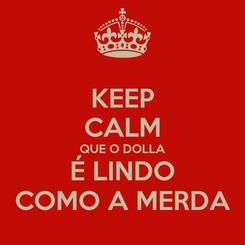 Poster: KEEP CALM QUE O DOLLA É LINDO COMO A MERDA
