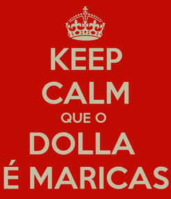 Poster: KEEP CALM QUE O  DOLLA  É MARICAS