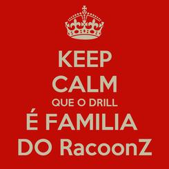Poster: KEEP CALM QUE O DRILL É FAMILIA  DO RacoonZ