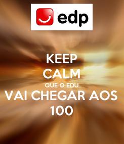 Poster: KEEP CALM QUE O EDU VAI CHEGAR AOS 100