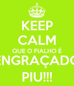 Poster: KEEP CALM QUE O FIALHO É ENGRAÇADO PIU!!!