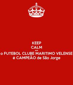 Poster: KEEP CALM que o FUTEBOL CLUBE MARITIMO VELENSE é CAMPEÃO de São Jorge