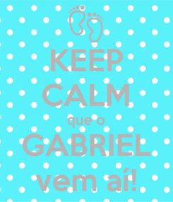 Poster: KEEP CALM que o GABRIEL vem aí!