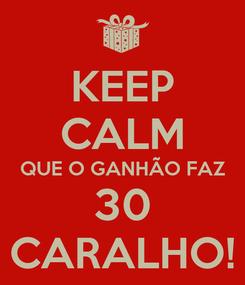Poster: KEEP CALM QUE O GANHÃO FAZ 30 CARALHO!