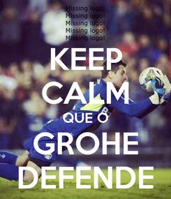 Poster: KEEP CALM QUE O GROHE DEFENDE