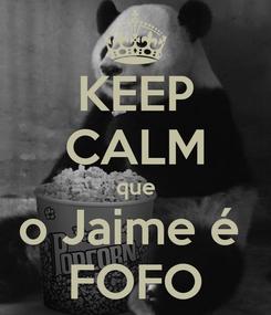 Poster: KEEP CALM que o Jaime é  FOFO