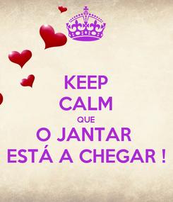 Poster: KEEP CALM QUE O JANTAR  ESTÁ A CHEGAR !