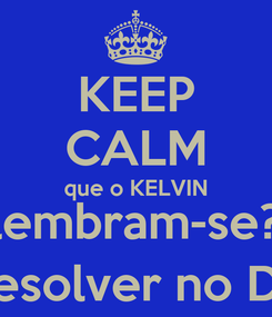 Poster: KEEP CALM que o KELVIN (lembram-se?) volta a resolver no DRAGÃO