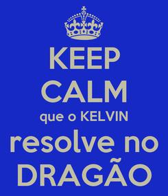 Poster: KEEP CALM que o KELVIN resolve no DRAGÃO